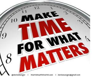 Make Time For What Matters  HowToStayFitOver50.com